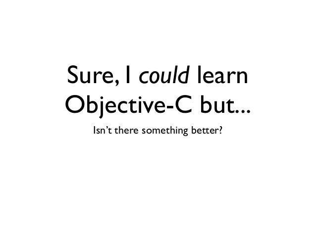 Sure, I could learn Objective-C but... Isn't there something better?