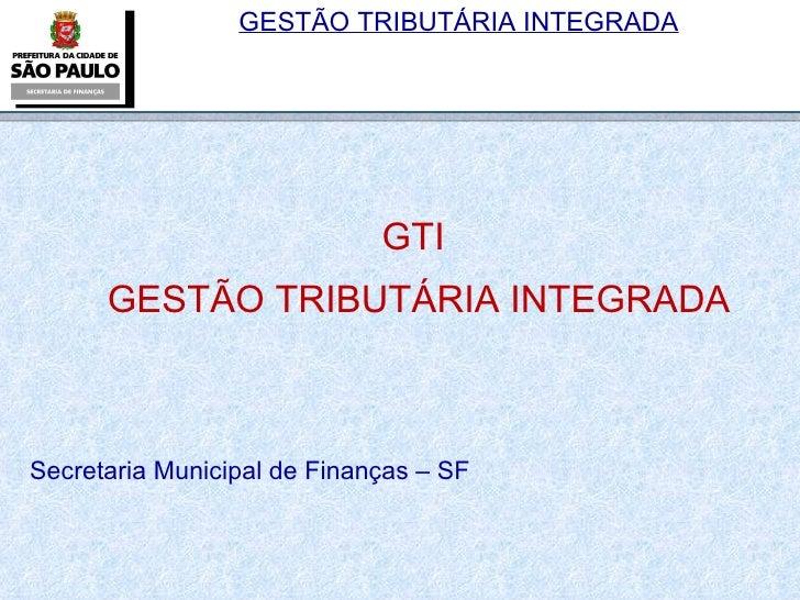 GTI  GESTÃO TRIBUTÁRIA INTEGRADA Secretaria Municipal de Finanças – SF