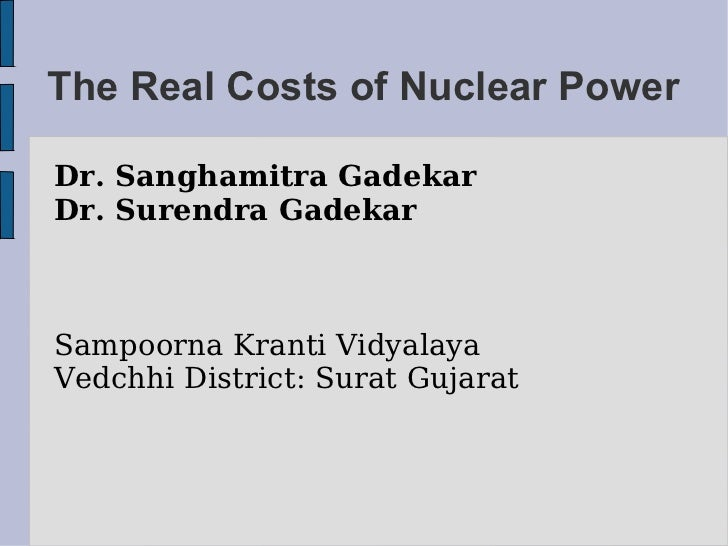 The Real Costs of Nuclear Power Dr. Sanghamitra Gadekar Dr. Surendra Gadekar Sampoorna Kranti Vidyalaya Vedchhi District: ...