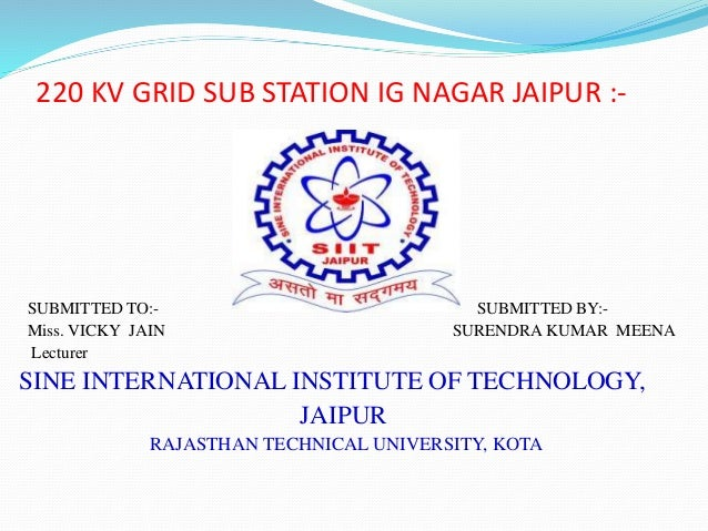 220 KV GRID SUB STATION IG NAGAR JAIPUR :- SUBMITTED TO:- SUBMITTED BY:- Miss. VICKY JAIN SURENDRA KUMAR MEENA Lecturer SI...