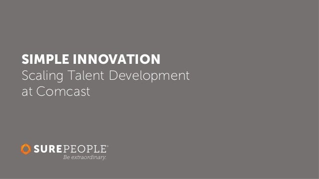 SIMPLE INNOVATION Scaling Talent Development at Comcast
