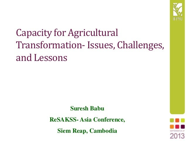 Capacity for Agricultural Transformation- Issues, Challenges, and Lessons Suresh Babu ReSAKSS- Asia Conference, Siem Reap,...