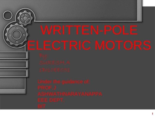 1 WRITTEN-POLE ELECTRIC MOTORS By: SURESH.A 1BI10EE051 Under the guidance of: PROF.J ASHWATHNARAYANAPPA EEE DEPT. BIT