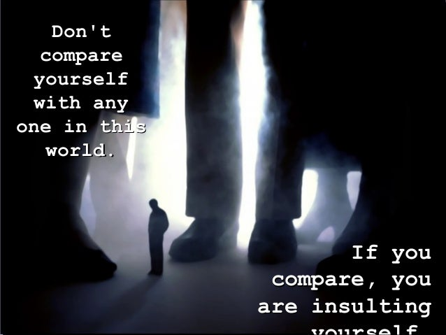 Don'tDon't comparecompare yourselfyourself with anywith any one in thisone in this world.world. If youIf you compare, youc...