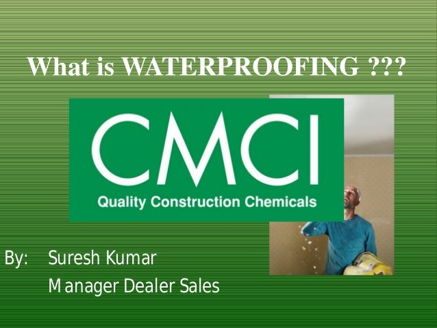 What isWATERPROOFING ???  By: Suresh Kumar  Manager Dealer Sales