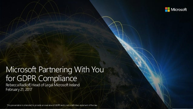 Microsoft Partnering With You for GDPR Compliance Rebecca Radloff, Head of Legal Microsoft Ireland February 21, 2017 This ...