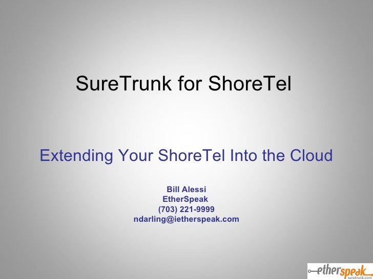 SureTrunk for ShoreTel  Extending Your ShoreTel Into the Cloud Bill Alessi EtherSpeak  (703) 221-9999 [email_address]