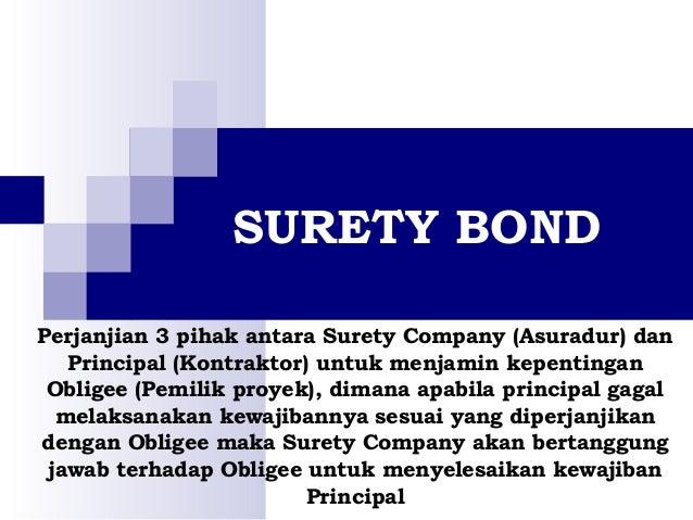 SURETY BOND Perjanjian 3 pihak antara Surety Company (Asuradur) dan Principal (Kontraktor) untuk menjamin kepentingan Obli...