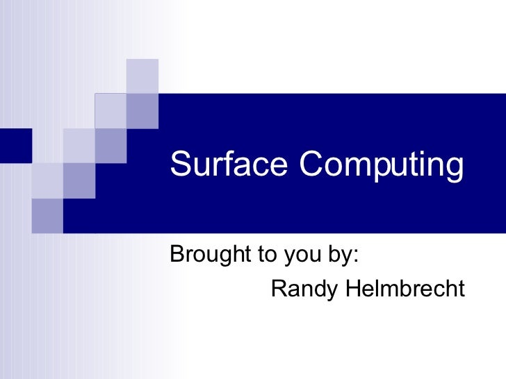 Surface Computing Brought to you by: Randy Helmbrecht