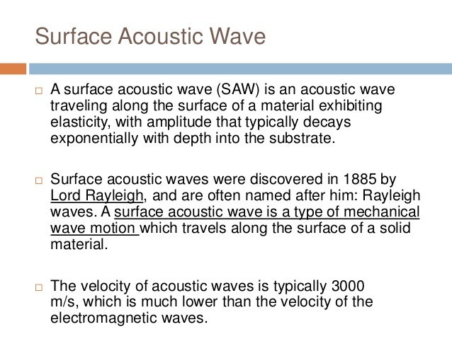 global acoustic wave sensor saw and Surface acoustic wave gas sensor application id: 2129 a surface acoustic wave (saw) is an acoustic wave propagating along the surface of a solid material its amplitude decays rapidly, often exponentially, through the depth of the material.