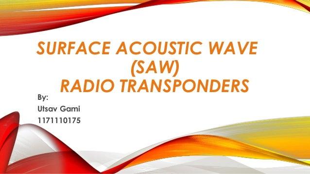 SURFACE ACOUSTIC WAVE (SAW) RADIO TRANSPONDERS By: Utsav Gami 1171110175