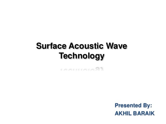 Surface Acoustic Wave Technology Presented By: AKHIL BARAIK