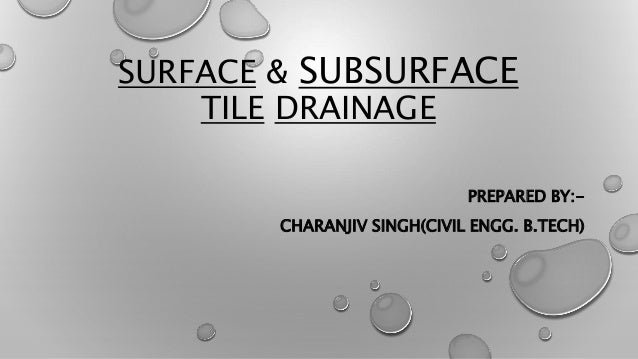SURFACE & SUBSURFACE TILE DRAINAGE PREPARED BY:- CHARANJIV SINGH(CIVIL ENGG. B.TECH)