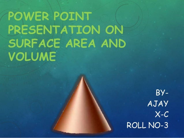 POWER POINT PRESENTATION ON SURFACE AREA AND VOLUME BYAJAY X-C ROLL NO-3