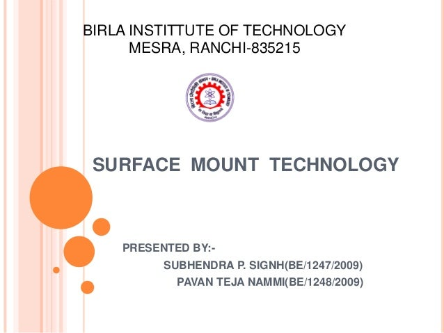 BIRLA INSTITTUTE OF TECHNOLOGY      MESRA, RANCHI-835215 SURFACE MOUNT TECHNOLOGY    PRESENTED BY:-          SUBHENDRA P. ...