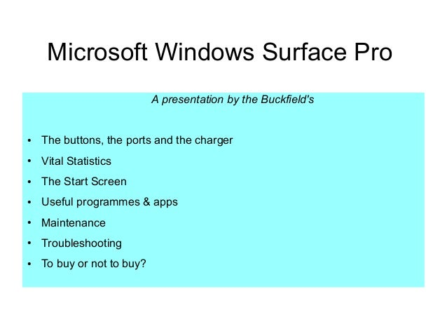Microsoft Windows Surface Pro A presentation by the Buckfield's ● The buttons, the ports and the charger ● Vital Statistic...
