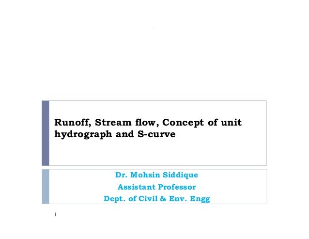 Runoff, Stream flow, Concept of unit hydrograph and S-curve Dr. Mohsin Siddique Assistant Professor Dept. of Civil & Env. ...