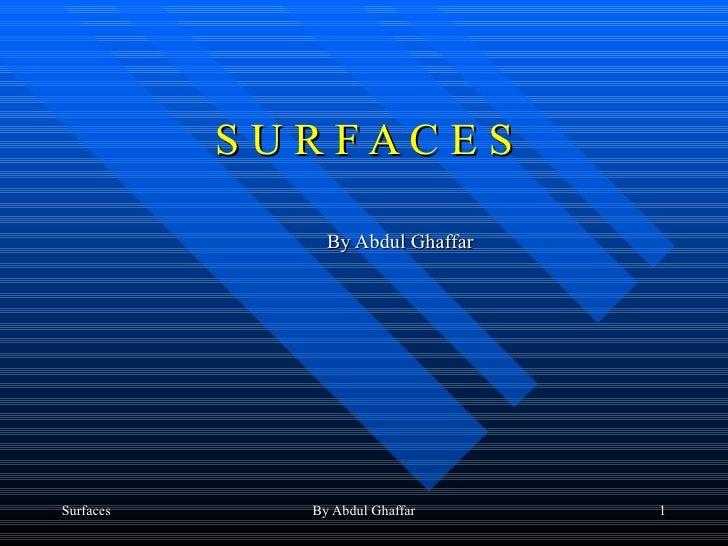 S U R F A C E S <ul><ul><ul><li>By Abdul Ghaffar </li></ul></ul></ul>