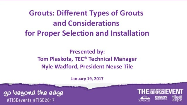 Grouts: Different Types of Grouts and Considerations for Proper Selection and Installation Presented by: Tom Plaskota, TEC...