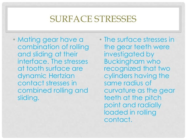 SURFACE STRESSES• Mating gear have acombination of rollingand sliding at theirinterface. The stressesat tooth surface ared...