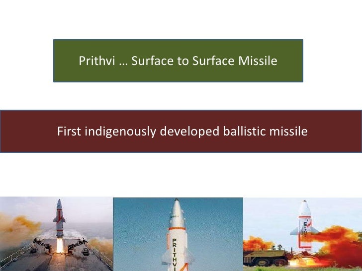 Prithvi … Surface to Surface MissileFirst indigenously developed ballistic missile