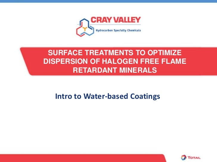 SURFACE TREATMENTS TO OPTIMIZEDISPERSION OF HALOGEN FREE FLAME       RETARDANT MINERALS  Intro to Water-based Coatings
