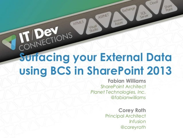 Surfacing your External Data using BCS in SharePoint 2013 Fabian Williams  SharePoint Architect Planet Technologies, Inc. ...