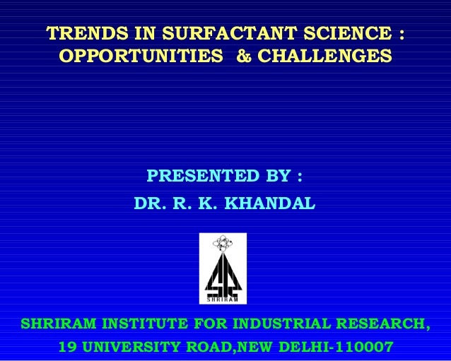 TRENDS IN SURFACTANT SCIENCE : OPPORTUNITIES & CHALLENGES SHRIRAM INSTITUTE FOR INDUSTRIAL RESEARCH, 19 UNIVERSITY ROAD,NE...