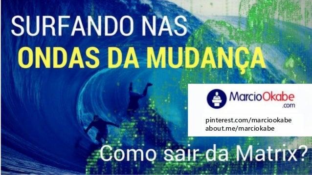 Surfando nas Ondas da Mudança pinterest.com/marciookabe about.me/marciokabe