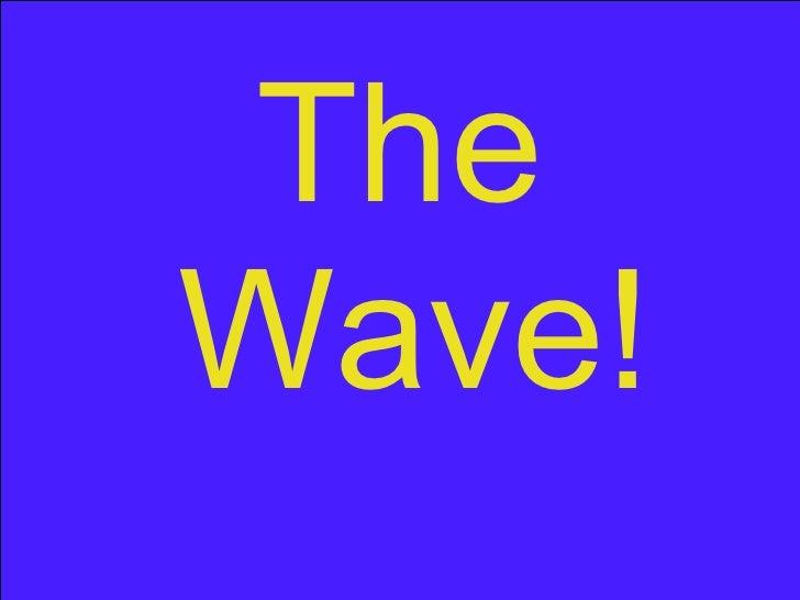 <ul><li>The Wave! </li></ul>