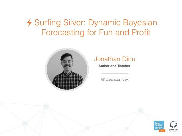 DATA SCIENCE POP UP AUSTIN Surfing Silver: Dynamic Bayesian Forecasting for Fun and Profit Jonathan Dinu Author and Teacher ...