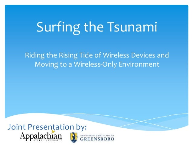 Surfing the Tsunami Riding the Rising Tide of Wireless Devices and Moving to a Wireless-Only Environment  Joint Presentati...