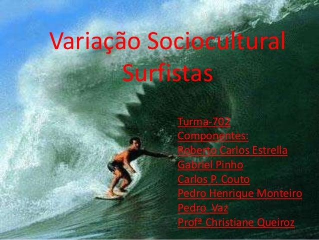 Variação Sociocultural Surfistas Turma-702 Componentes: Roberto Carlos Estrella Gabriel Pinho Carlos P. Couto Pedro Henriq...