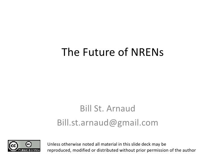 The Future of NRENs            Bill St. Arnaud    Bill.st.arnaud@gmail.comUnless otherwise noted all material in this slid...