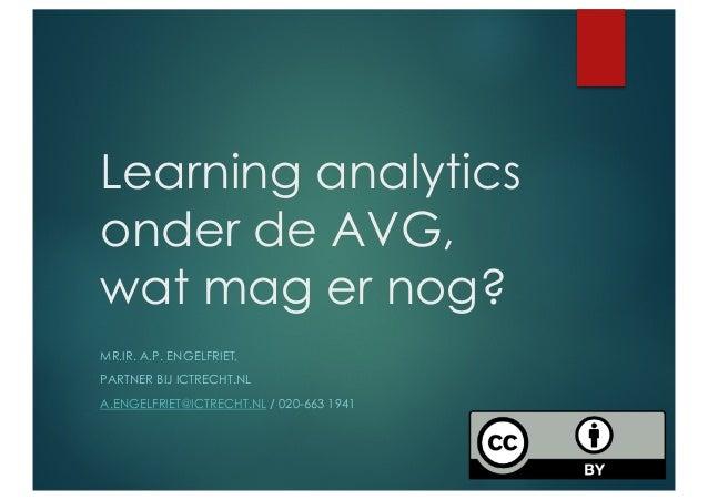 Learning analytics onder de AVG, wat mag er nog? MR.IR. A.P. ENGELFRIET, PARTNER BIJ ICTRECHT.NL A.ENGELFRIET@ICTRECHT.NL ...