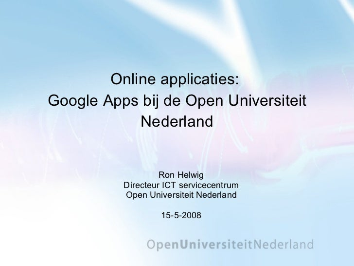 Online applicaties:  Google Apps bij de Open Universiteit Nederland Ron Helwig Directeur ICT servicecentrum Open Universit...