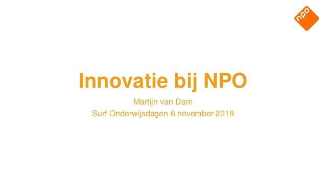 Martijn van Dam Surf Onderwijsdagen 6 november 2019 Innovatie bij NPO