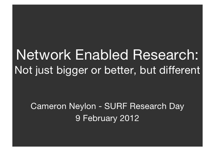 Network Enabled Research:Not just bigger or better, but different   Cameron Neylon - SURF Research Day            9 Februa...