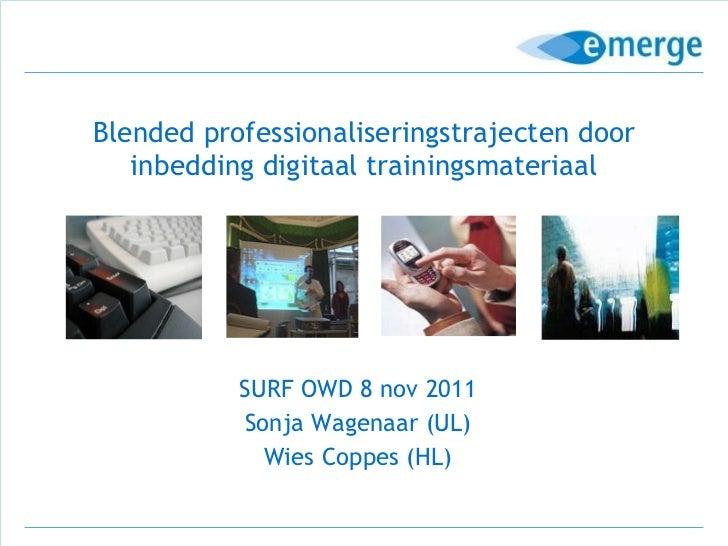 Blended professionaliseringstrajecten door inbedding digitaal trainingsmateriaal SURF OWD 8 nov 2011 Sonja Wagenaar (UL) W...