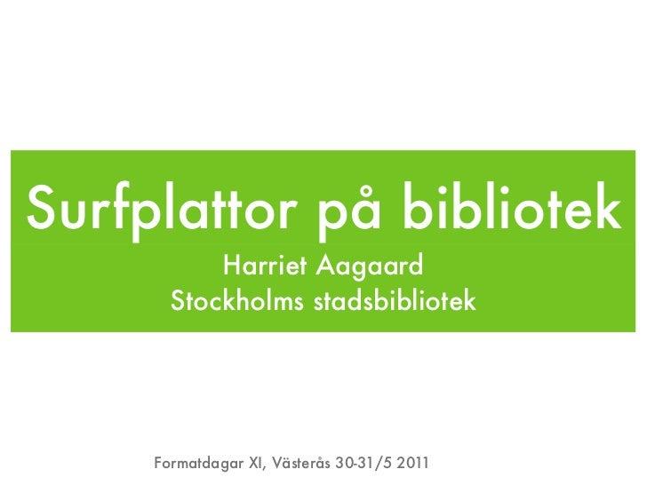 Surfplattor på bibliotek           Harriet Aagaard       Stockholms stadsbibliotek     Formatdagar XI, Västerås 30-31/5 2011