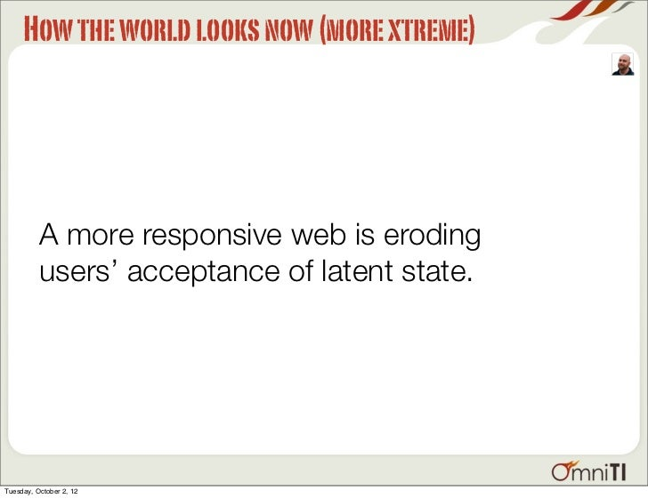 How the world looks now (more xtreme)          A more responsive web is eroding          users' acceptance of latent state...