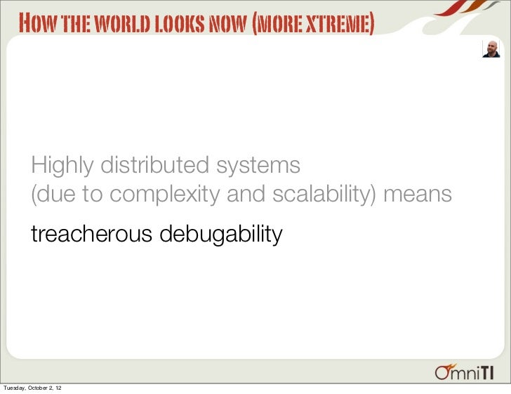 How the world looks now (more xtreme)          Highly distributed systems          (due to complexity and scalability) mea...