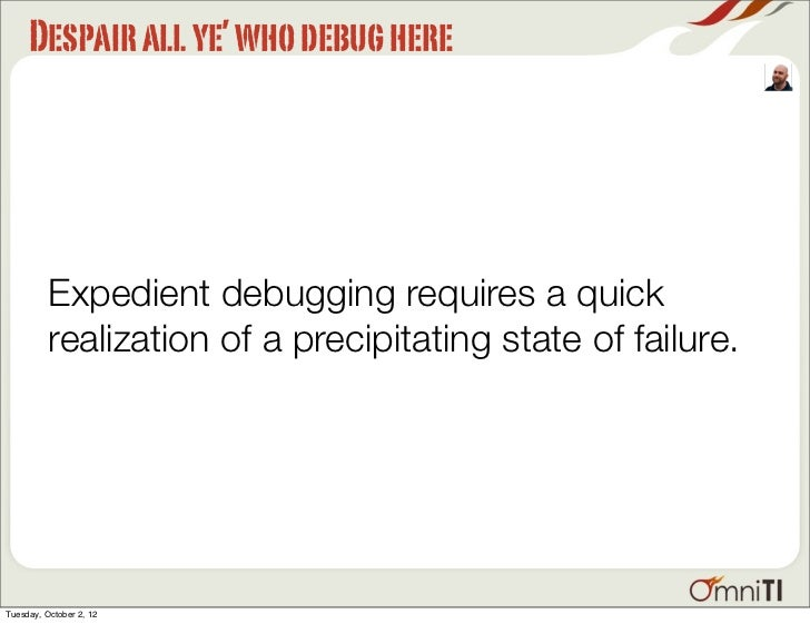 Despair all ye' who debug here          Expedient debugging requires a quick          realization of a precipitating state...