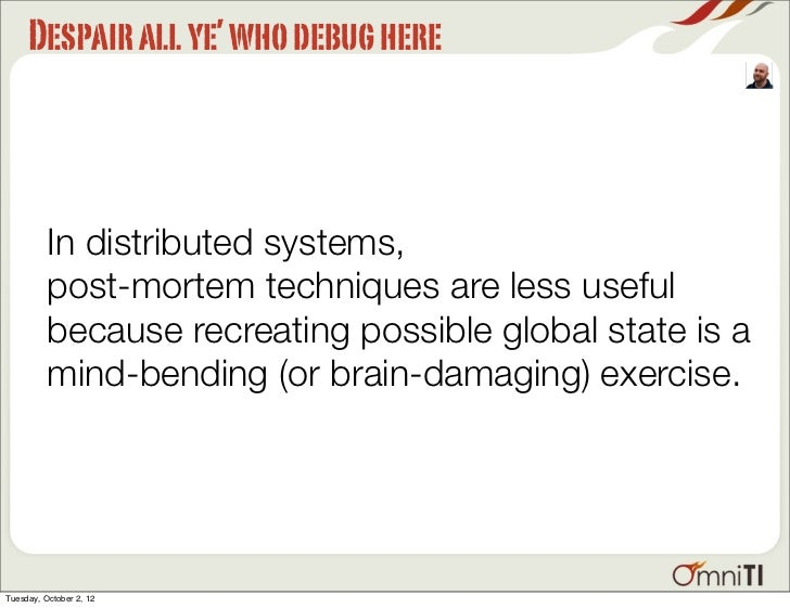 Despair all ye' who debug here          In distributed systems,          post-mortem techniques are less useful          b...