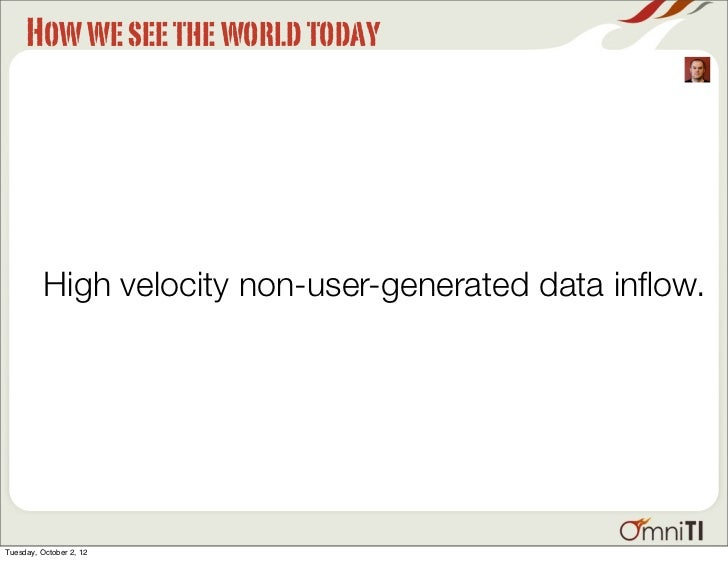 How we see the world today          High velocity non-user-generated data inflow.Tuesday, October 2, 12