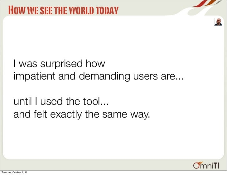 How we see the world today          I was surprised how          impatient and demanding users are...          until I use...