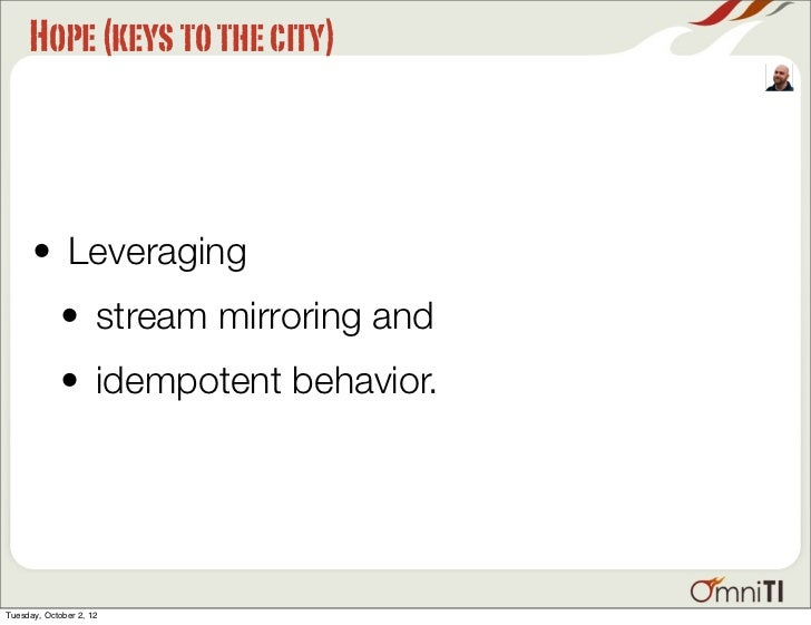 Hope (keys to the city)      • Leveraging             • stream mirroring and             • idempotent behavior.Tuesday, Oc...