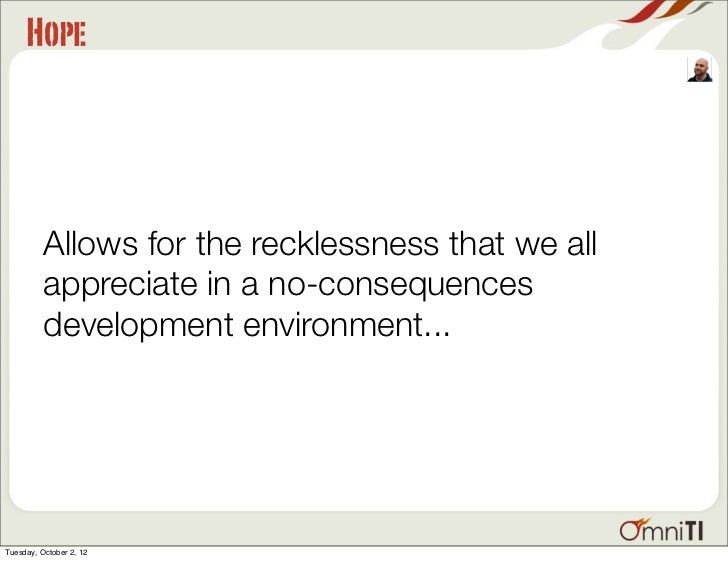 Hope          Allows for the recklessness that we all          appreciate in a no-consequences          development enviro...