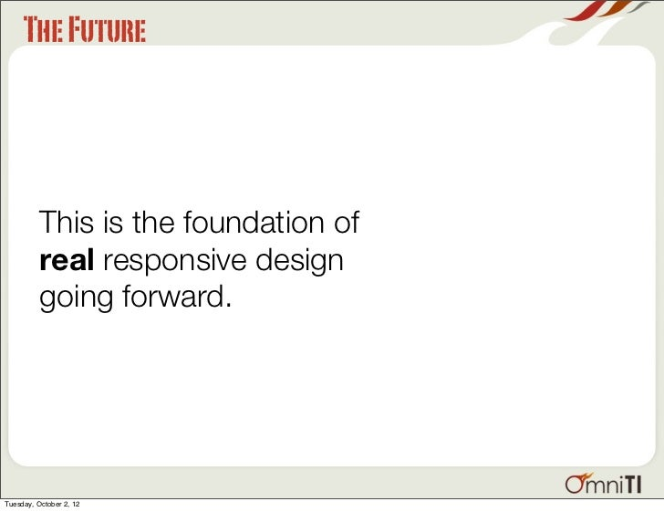 The Future          This is the foundation of          real responsive design          going forward.Tuesday, October 2, 12