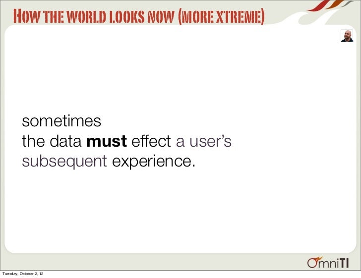 How the world looks now (more xtreme)          sometimes          the data must effect a user's          subsequent experi...